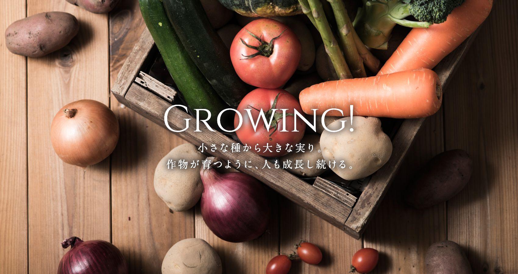 GROWING! 小さな種から大きな実り。作物が育つように、人も成長し続ける。